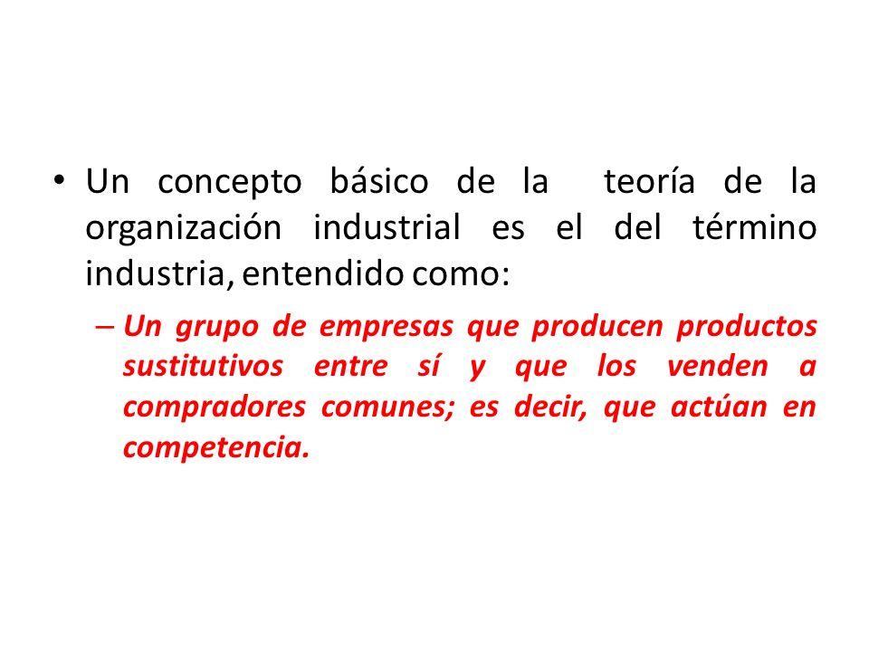 Un concepto básico de la teoría de la organización industrial es el del término industria, entendido como: – Un grupo de empresas que producen productos sustitutivos entre sí y que los venden a compradores comunes; es decir, que actúan en competencia.