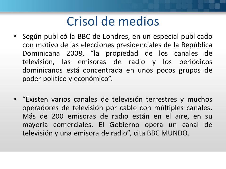Crisol de medios Según publicó la BBC de Londres, en un especial publicado con motivo de las elecciones presidenciales de la República Dominicana 2008, la propiedad de los canales de televisión, las emisoras de radio y los periódicos dominicanos está concentrada en unos pocos grupos de poder político y económico.