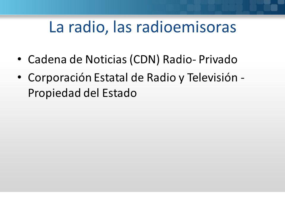 La radio, las radioemisoras Cadena de Noticias (CDN) Radio- Privado Corporación Estatal de Radio y Televisión - Propiedad del Estado