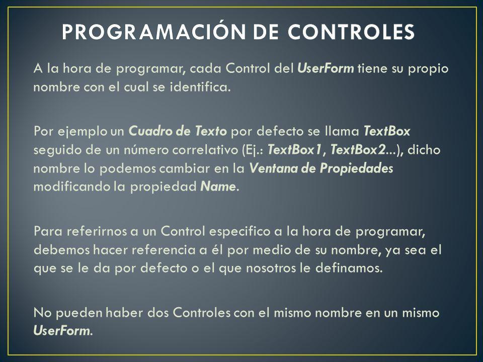 A la hora de programar, cada Control del UserForm tiene su propio nombre con el cual se identifica. Por ejemplo un Cuadro de Texto por defecto se llam