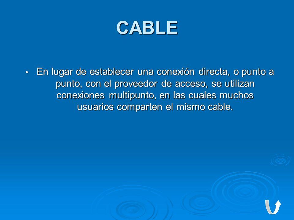 CABLE En lugar de establecer una conexión directa, o punto a punto, con el proveedor de acceso, se utilizan conexiones multipunto, en las cuales mucho