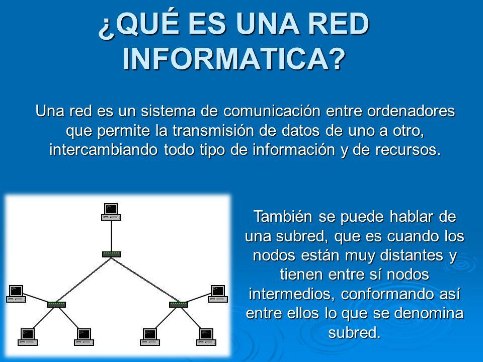 ¿QUÉ ES UNA RED INFORMATICA? Una red es un sistema de comunicación entre ordenadores que permite la transmisión de datos de uno a otro, intercambiando