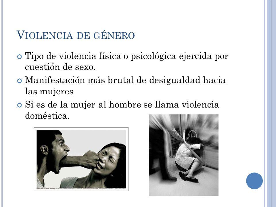 V IOLENCIA DE GÉNERO Tipo de violencia física o psicológica ejercida por cuestión de sexo. Manifestación más brutal de desigualdad hacia las mujeres S