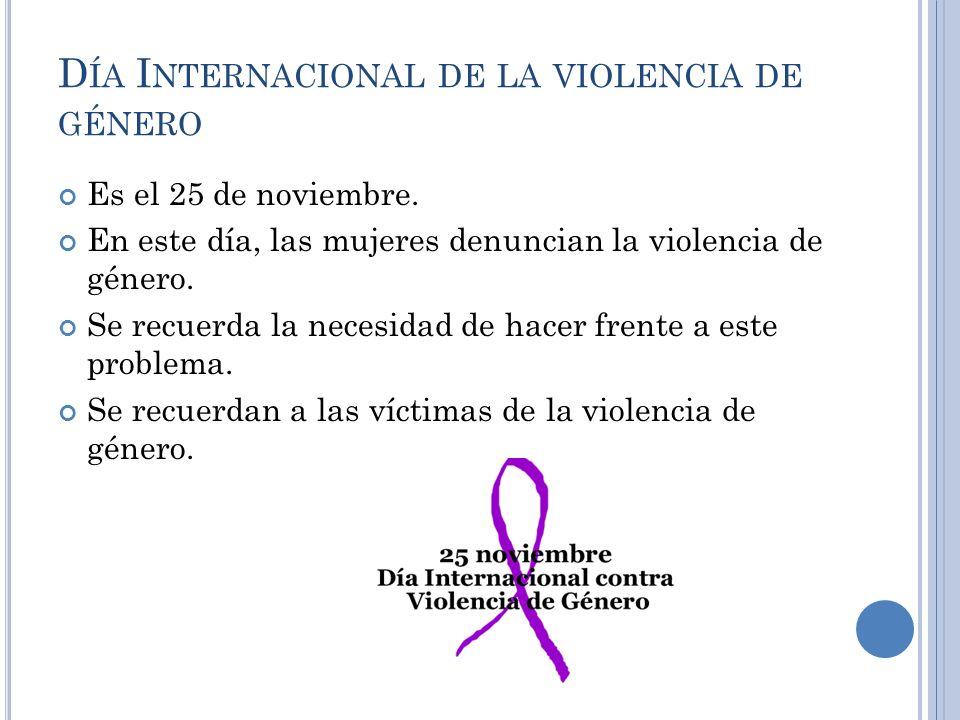 D ÍA I NTERNACIONAL DE LA VIOLENCIA DE GÉNERO Es el 25 de noviembre. En este día, las mujeres denuncian la violencia de género. Se recuerda la necesid