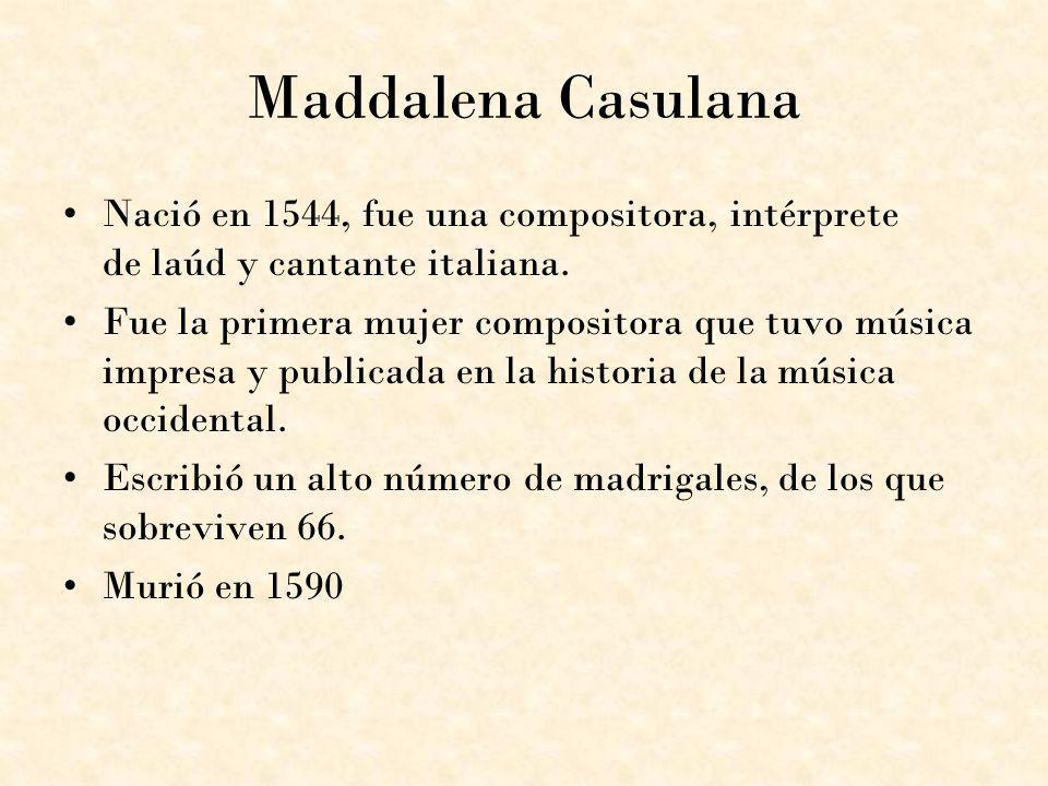 Maddalena Casulana Nació en 1544, fue una compositora, intérprete de laúd y cantante italiana. Fue la primera mujer compositora que tuvo música impres