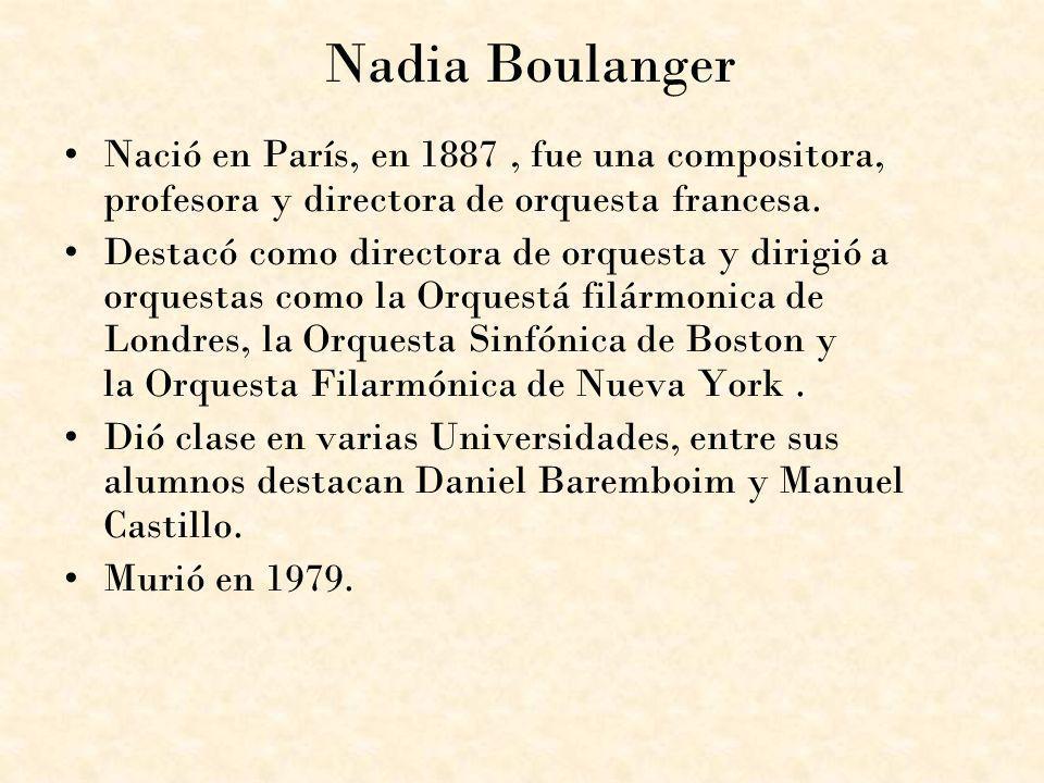 Nadia Boulanger Nació en París, en 1887, fue una compositora, profesora y directora de orquesta francesa. Destacó como directora de orquesta y dirigió