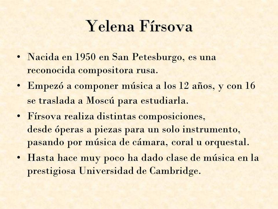 Yelena Fírsova Nacida en 1950 en San Petesburgo, es una reconocida compositora rusa. Empezó a componer música a los 12 años, y con 16 se traslada a Mo