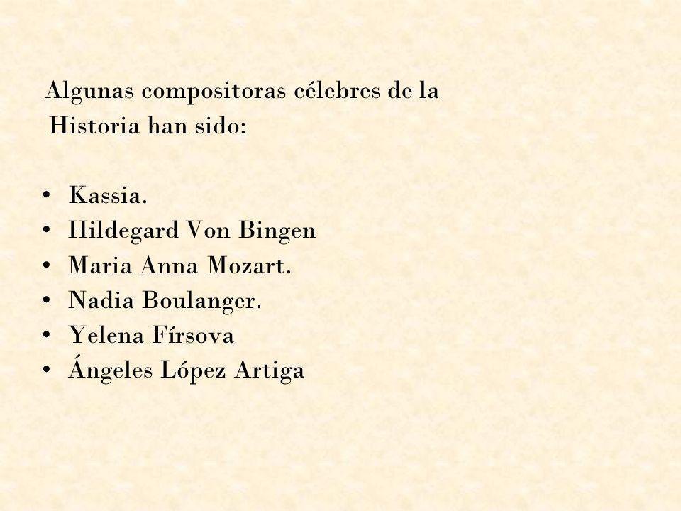 Algunas compositoras célebres de la Historia han sido: Kassia. Hildegard Von Bingen Maria Anna Mozart. Nadia Boulanger. Yelena Fírsova Ángeles López A