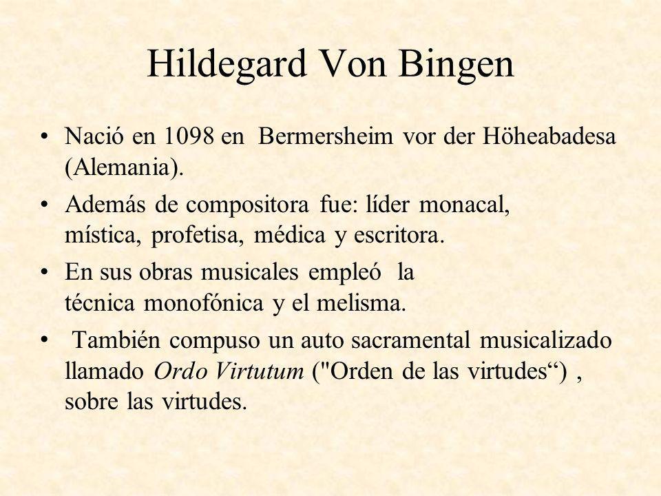 Hildegard Von Bingen Nació en 1098 en Bermersheim vor der Höheabadesa (Alemania). Además de compositora fue: líder monacal, mística, profetisa, médica