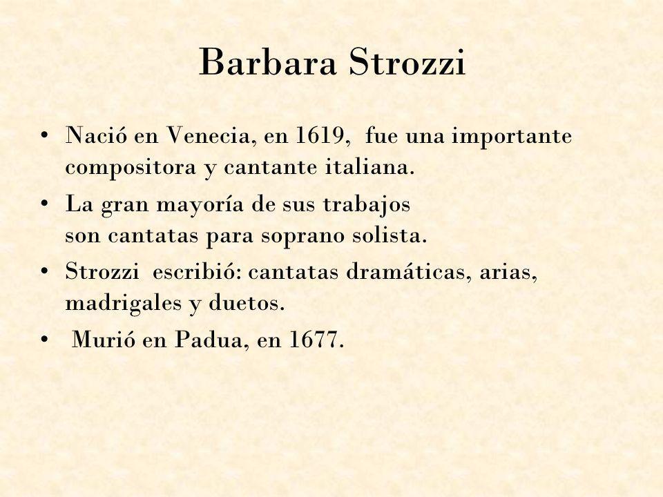 Barbara Strozzi Nació en Venecia, en 1619, fue una importante compositora y cantante italiana. La gran mayoría de sus trabajos son cantatas para sopra