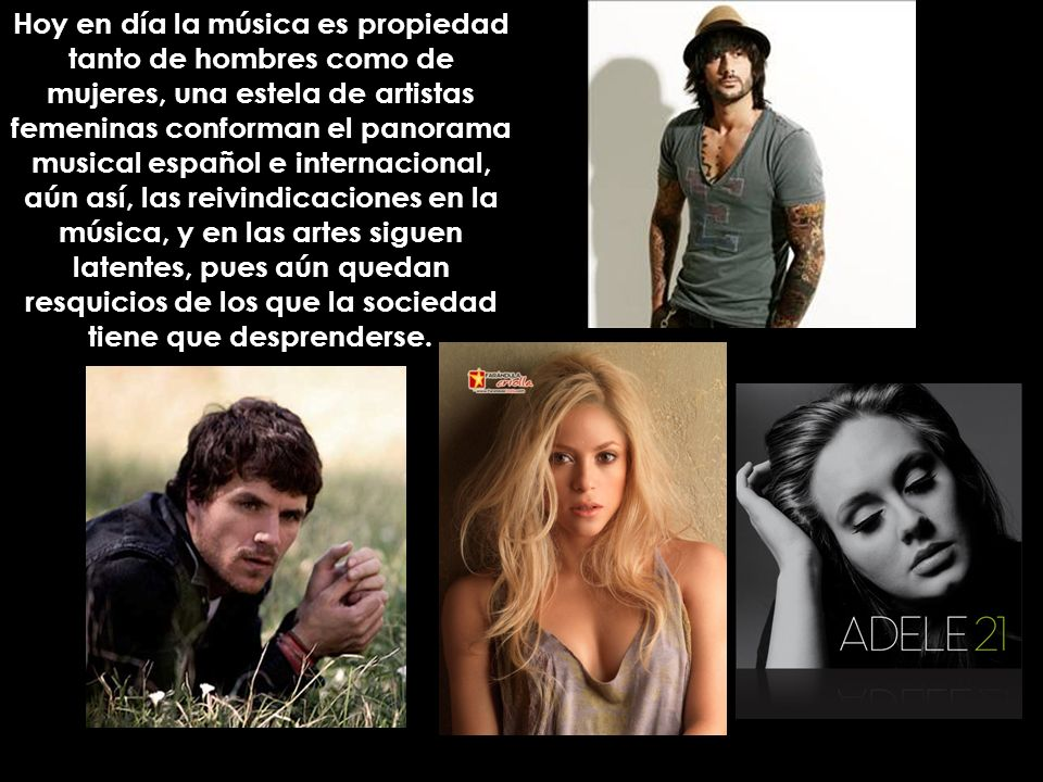 Hoy en día la música es propiedad tanto de hombres como de mujeres, una estela de artistas femeninas conforman el panorama musical español e internaci