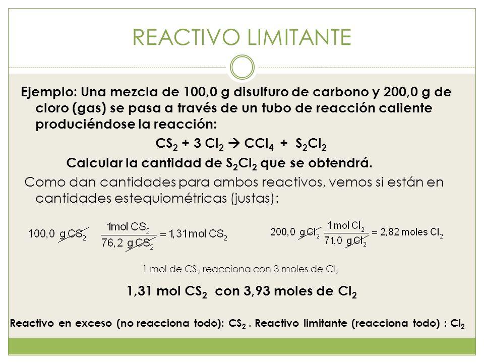 REACTIVO LIMITANTE Ejemplo: Una mezcla de 100,0 g disulfuro de carbono y 200,0 g de cloro (gas) se pasa a través de un tubo de reacción caliente produ