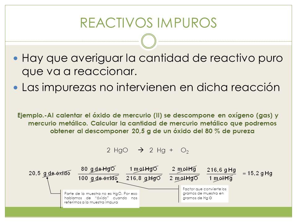 REACTIVOS IMPUROS Hay que averiguar la cantidad de reactivo puro que va a reaccionar. Las impurezas no intervienen en dicha reacción Ejemplo.-Al calen