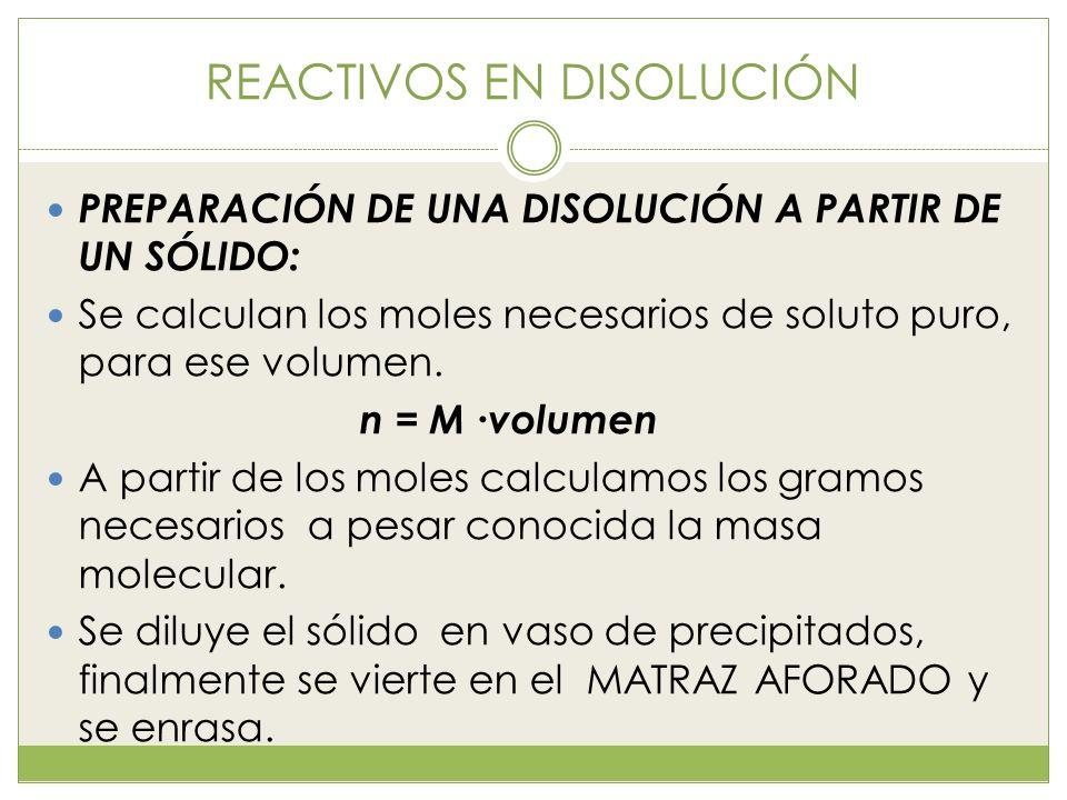 REACTIVOS EN DISOLUCIÓN PREPARACIÓN DE UNA DISOLUCIÓN A PARTIR DE UN SÓLIDO: Se calculan los moles necesarios de soluto puro, para ese volumen. n = M