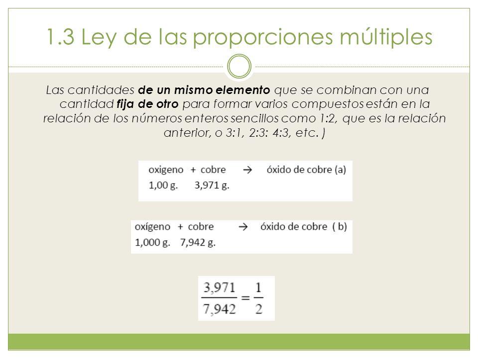 1.3 Ley de las proporciones múltiples Las cantidades de un mismo elemento que se combinan con una cantidad fija de otro para formar varios compuestos