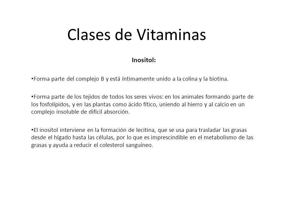 Clases de Vitaminas Inositol: Forma parte del complejo B y está íntimamente unido a la colina y la biotina. Forma parte de los tejidos de todos los se