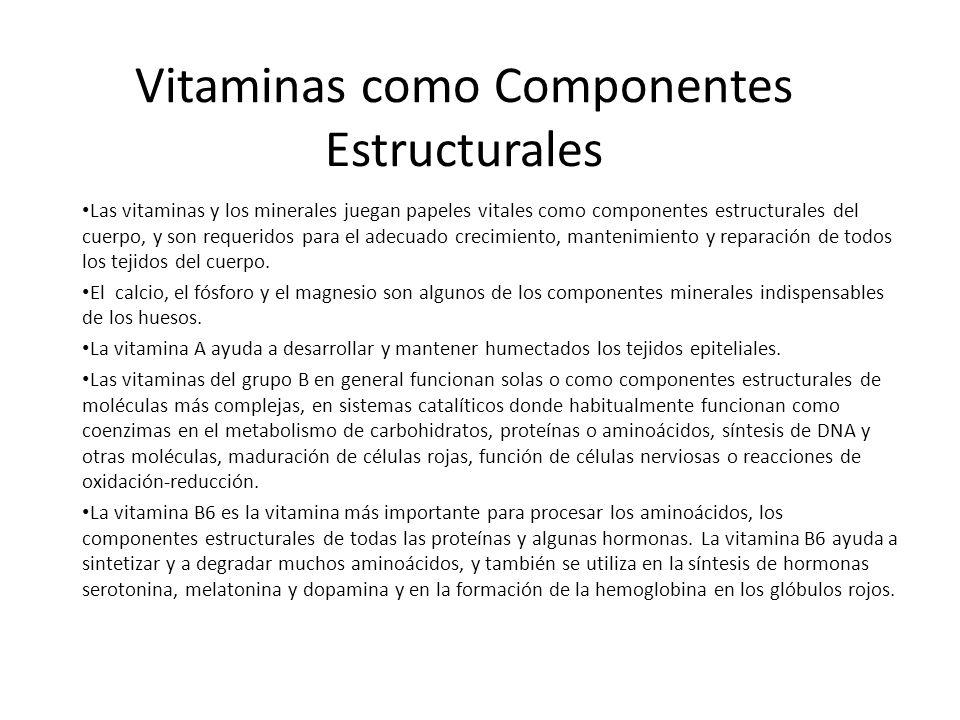 Vitaminas como Componentes Estructurales Las vitaminas y los minerales juegan papeles vitales como componentes estructurales del cuerpo, y son requeri