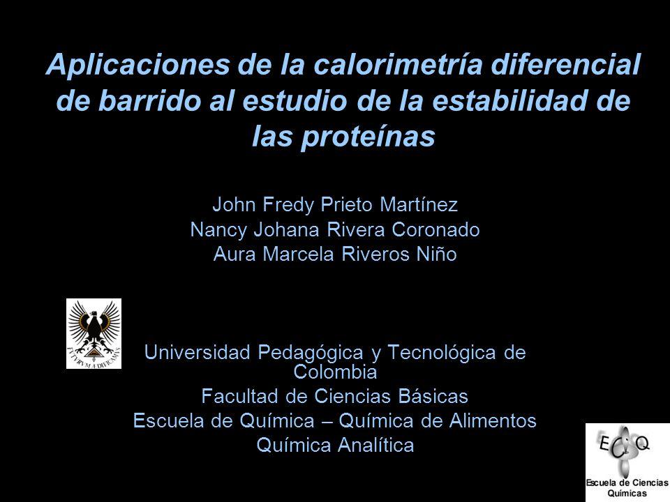 Aplicaciones de la calorimetría diferencial de barrido al estudio de la estabilidad de las proteínas John Fredy Prieto Martínez Nancy Johana Rivera Co