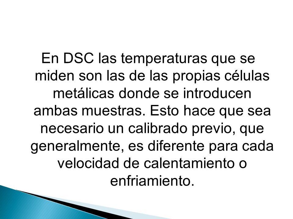En DSC las temperaturas que se miden son las de las propias células metálicas donde se introducen ambas muestras. Esto hace que sea necesario un calib