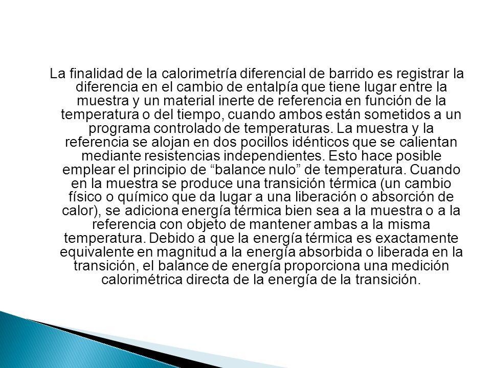 La finalidad de la calorimetría diferencial de barrido es registrar la diferencia en el cambio de entalpía que tiene lugar entre la muestra y un mater