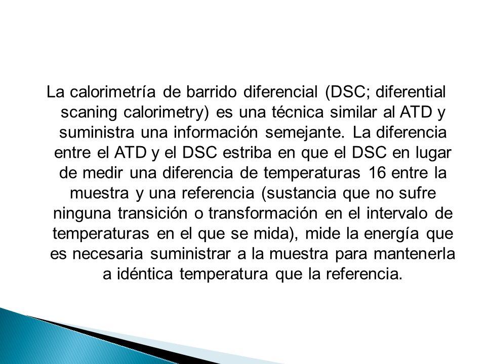 La calorimetría de barrido diferencial (DSC; diferential scaning calorimetry) es una técnica similar al ATD y suministra una información semejante. La