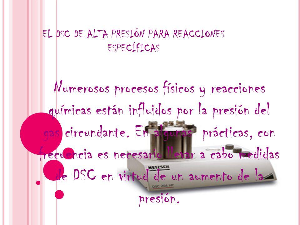 EL DSC DE ALTA PRESIÓN PARA REACCIONES ESPECÍFICAS Numerosos procesos físicos y reacciones químicas están influidos por la presión del gas circundante