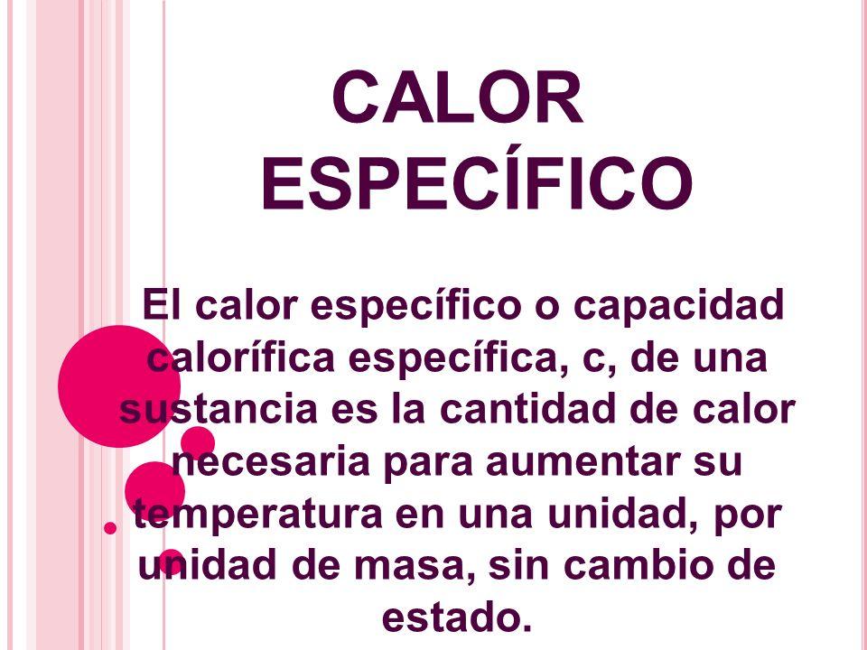 CALOR ESPECÍFICO El calor específico o capacidad calorífica específica, c, de una sustancia es la cantidad de calor necesaria para aumentar su tempera