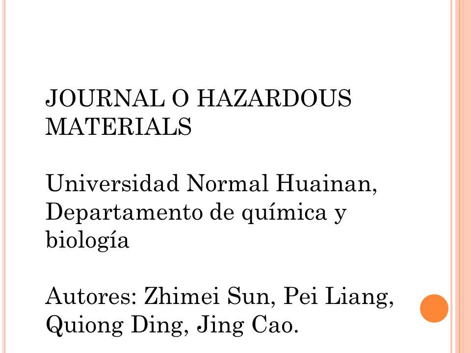 JOURNAL O HAZARDOUS MATERIALS Universidad Normal Huainan, Departamento de química y biología Autores: Zhimei Sun, Pei Liang, Quiong Ding, Jing Cao.