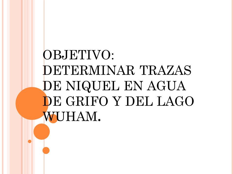 OBJETIVO: DETERMINAR TRAZAS DE NIQUEL EN AGUA DE GRIFO Y DEL LAGO WUHAM.