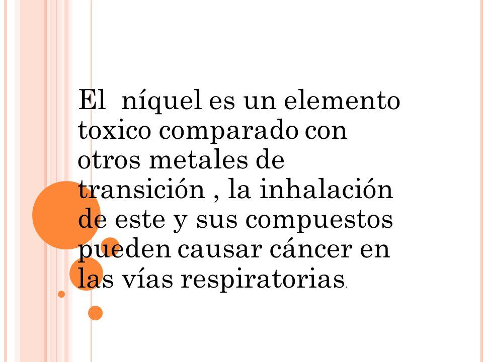 El níquel es un elemento toxico comparado con otros metales de transición, la inhalación de este y sus compuestos pueden causar cáncer en las vías res