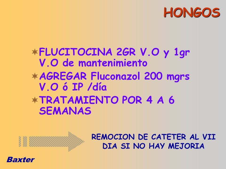 Baxter HONGOS FLUCITOCINA 2GR V.O y 1gr V.O de mantenimiento AGREGAR Fluconazol 200 mgrs V.O ó IP /día TRATAMIENTO POR 4 A 6 SEMANAS REMOCION DE CATET