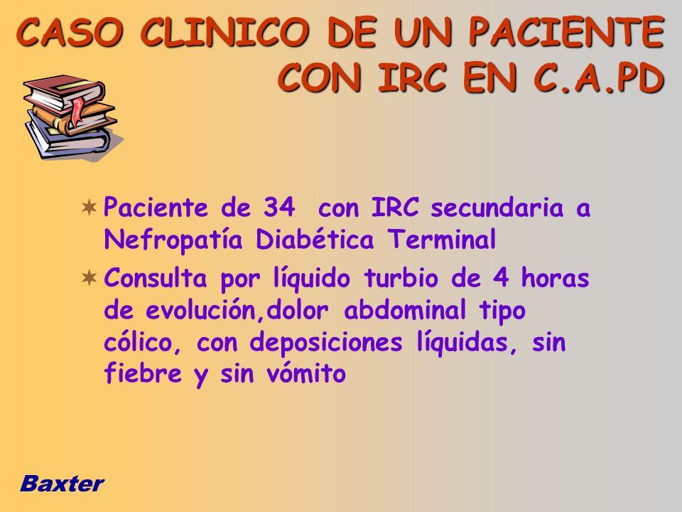 Baxter CASO CLINICO DE UN PACIENTE CON IRC EN C.A.PD Paciente de 34 con IRC secundaria a Nefropatía Diabética Terminal Consulta por líquido turbio de