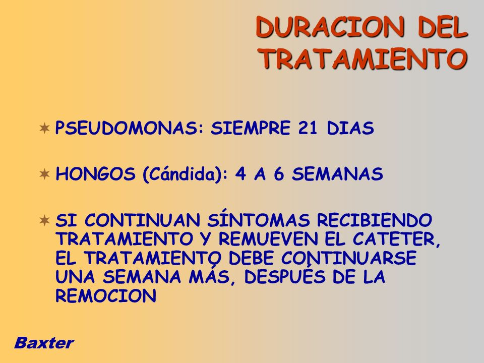 Baxter PSEUDOMONAS: SIEMPRE 21 DIAS HONGOS (Cándida): 4 A 6 SEMANAS SI CONTINUAN SÍNTOMAS RECIBIENDO TRATAMIENTO Y REMUEVEN EL CATETER, EL TRATAMIENTO
