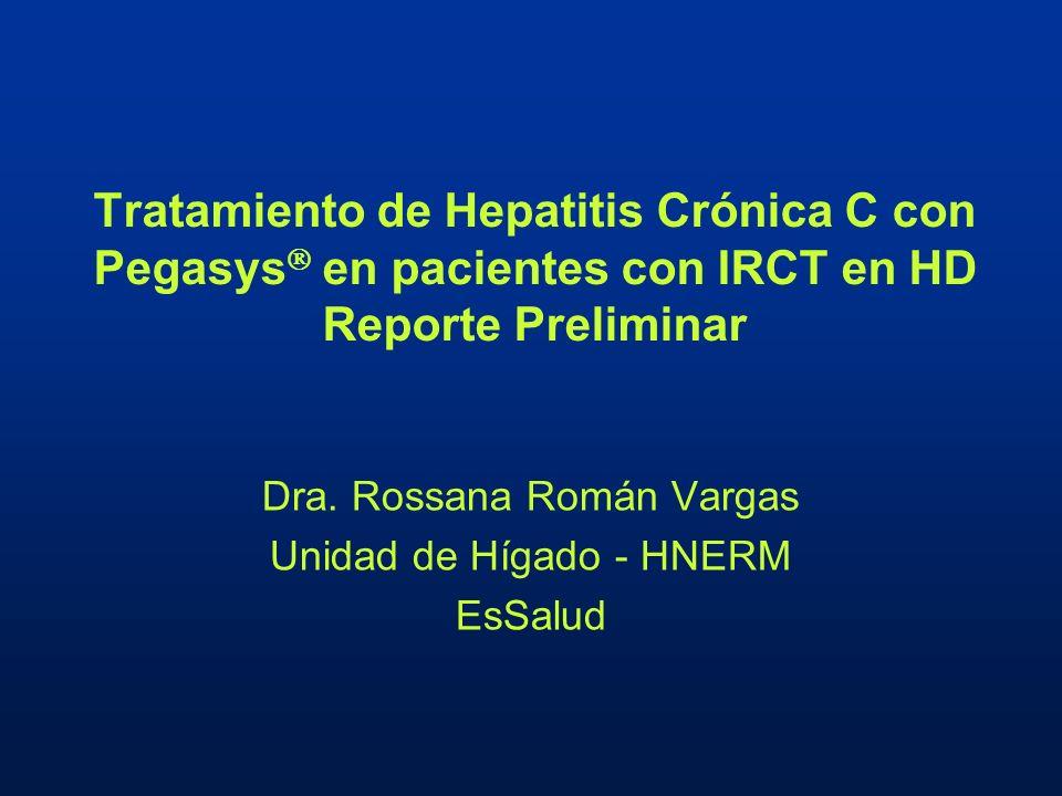 Tratamiento de Hepatitis Crónica C con Pegasys en pacientes con IRCT en HD Reporte Preliminar Dra. Rossana Román Vargas Unidad de Hígado - HNERM EsSal