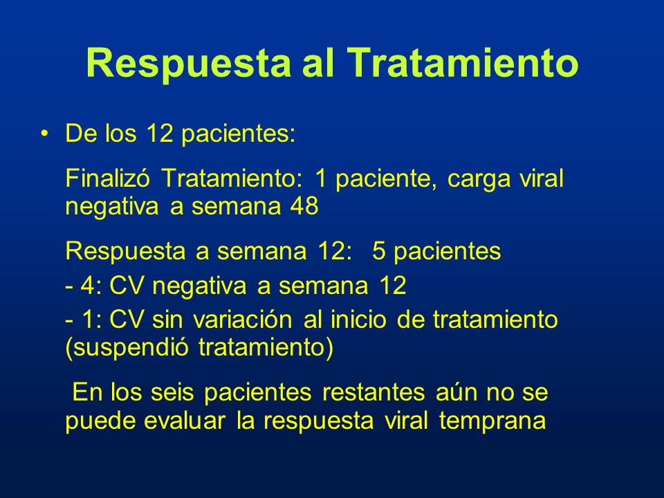 Respuesta al Tratamiento De los 12 pacientes: Finalizó Tratamiento: 1 paciente, carga viral negativa a semana 48 Respuesta a semana 12: 5 pacientes -