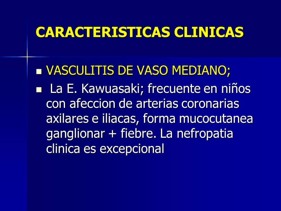 CARACTERISTICAS CLINICAS VASCULITIS DE VASO MEDIANO; VASCULITIS DE VASO MEDIANO; La E. Kawuasaki; frecuente en niños con afeccion de arterias coronari