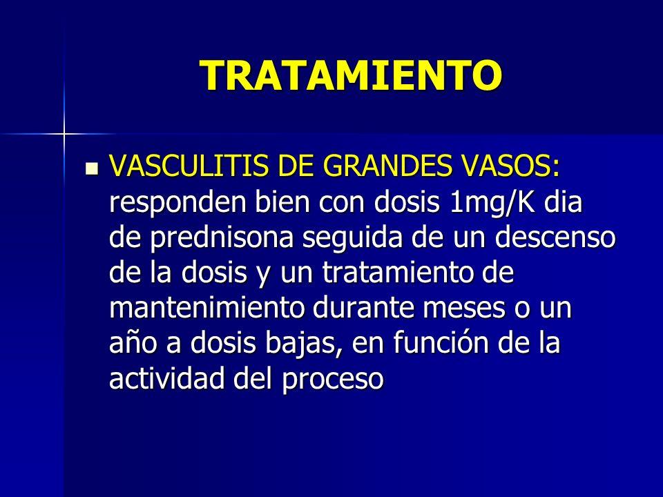 TRATAMIENTO VASCULITIS DE GRANDES VASOS: responden bien con dosis 1mg/K dia de prednisona seguida de un descenso de la dosis y un tratamiento de mante