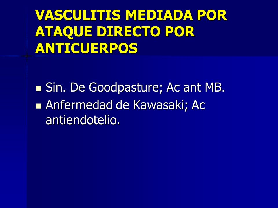 VASCULITIS MEDIADA POR ATAQUE DIRECTO POR ANTICUERPOS Sin. De Goodpasture; Ac ant MB. Sin. De Goodpasture; Ac ant MB. Anfermedad de Kawasaki; Ac antie