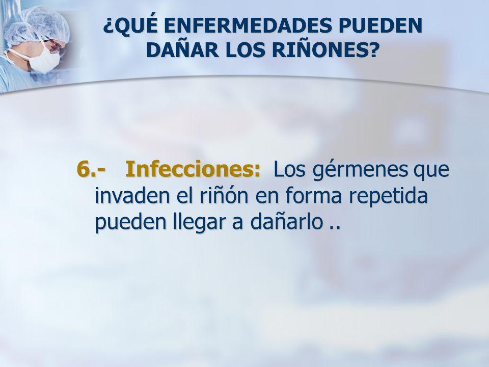 ¿QUÉ ENFERMEDADES PUEDEN DAÑAR LOS RIÑONES? 6.- Infecciones: Los gérmenes que invaden el riñón en forma repetida pueden llegar a dañarlo..