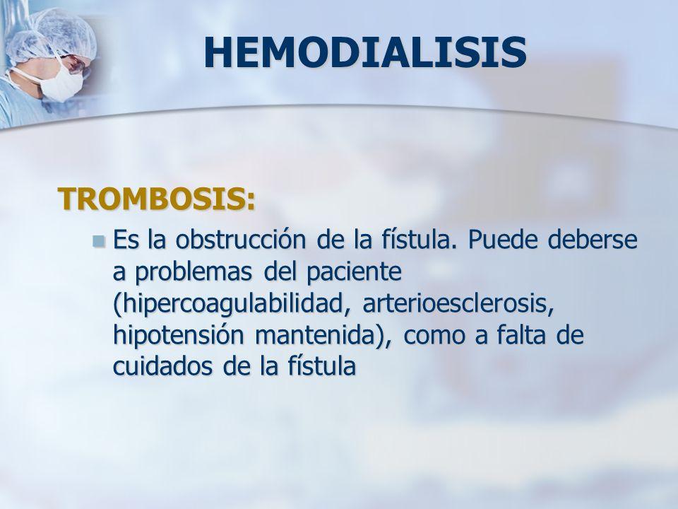 TROMBOSIS: Es la obstrucción de la fístula. Puede deberse a problemas del paciente (hipercoagulabilidad, arterioesclerosis, hipotensión mantenida), co
