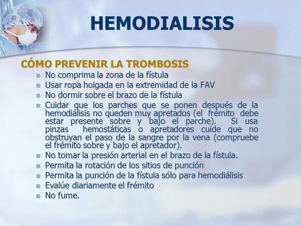 HEMODIALISIS CÓMO PREVENIR LA TROMBOSIS No comprima la zona de la fístula No comprima la zona de la fístula Usar ropa holgada en la extremidad de la F