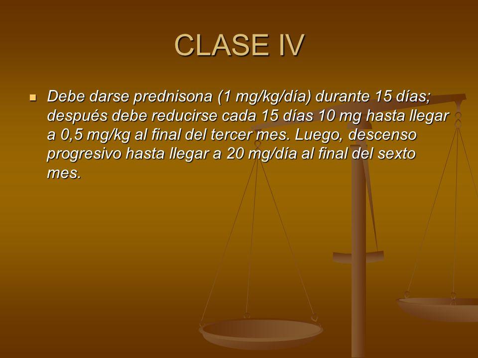 CLASE IV Debe darse prednisona (1 mg/kg/día) durante 15 días; después debe reducirse cada 15 días 10 mg hasta llegar a 0,5 mg/kg al final del tercer m