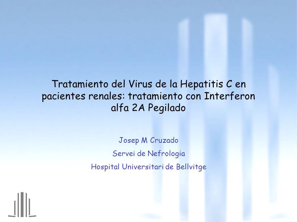 Tratamiento del Virus de la Hepatitis C en pacientes renales: tratamiento con Interferon alfa 2A Pegilado Josep M Cruzado Servei de Nefrologia Hospita
