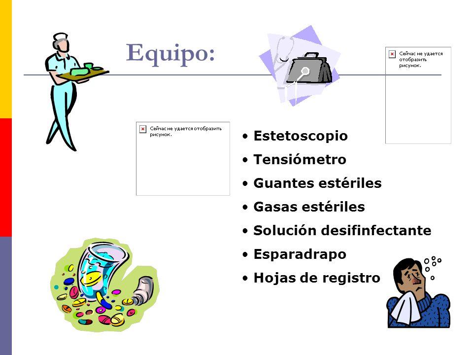 Equipo: Estetoscopio Tensiómetro Guantes estériles Gasas estériles Solución desifinfectante Esparadrapo Hojas de registro