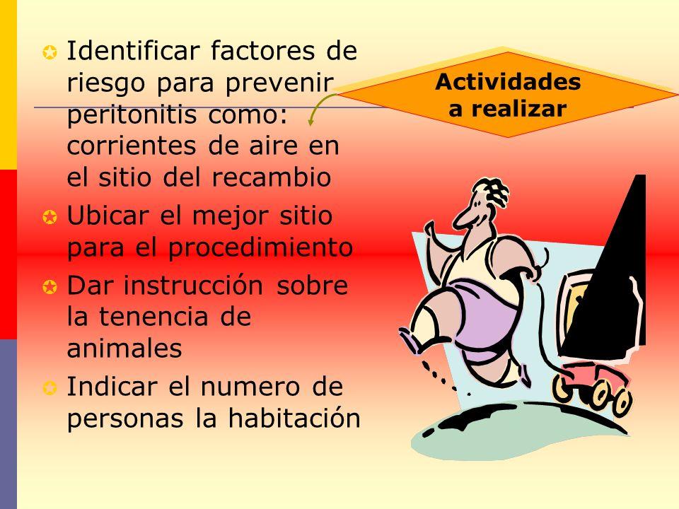 Identificar factores de riesgo para prevenir peritonitis como: corrientes de aire en el sitio del recambio Ubicar el mejor sitio para el procedimiento