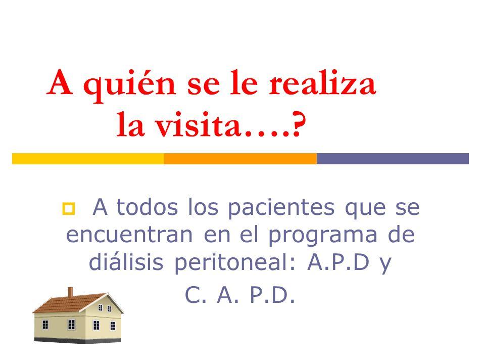 A quién se le realiza la visita….? A todos los pacientes que se encuentran en el programa de diálisis peritoneal: A.P.D y C. A. P.D.