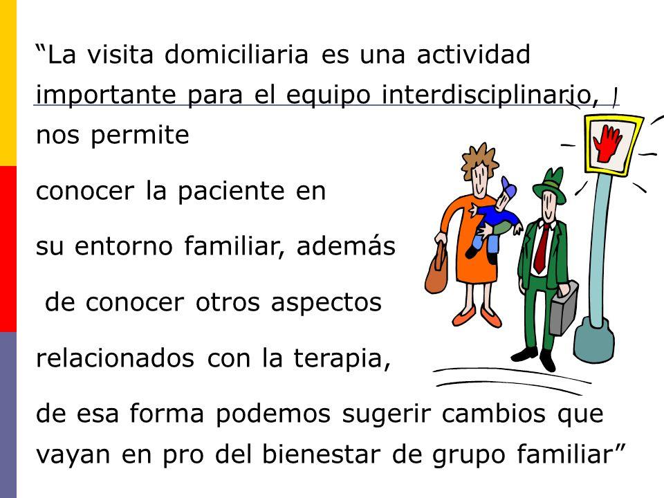 La visita domiciliaria es una actividad importante para el equipo interdisciplinario, nos permite conocer la paciente en su entorno familiar, además d