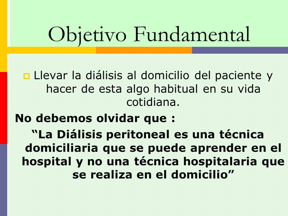 Objetivo Fundamental Llevar la diálisis al domicilio del paciente y hacer de esta algo habitual en su vida cotidiana. No debemos olvidar que : La Diál