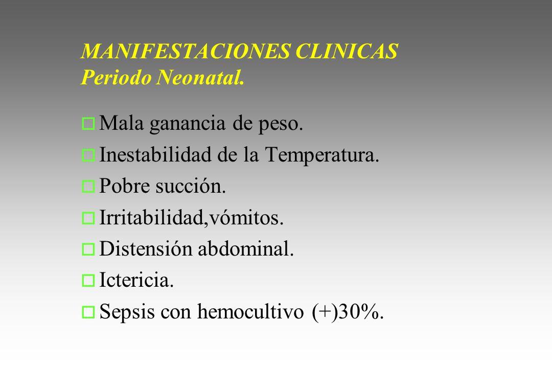 MANIFESTACIONES CLINICAS Periodo Neonatal. o Mala ganancia de peso. o Inestabilidad de la Temperatura. o Pobre succión. o Irritabilidad,vómitos. o Dis