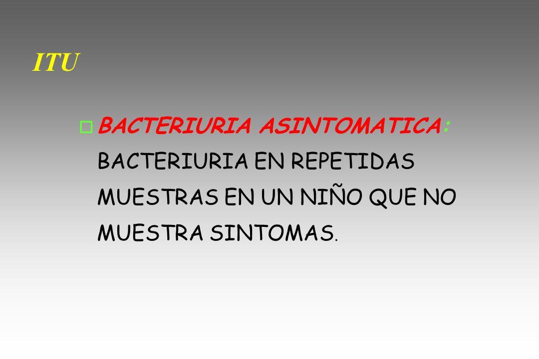 ITU o BACTERIURIA ASINTOMATICA: BACTERIURIA EN REPETIDAS MUESTRAS EN UN NIÑO QUE NO MUESTRA SINTOMAS.